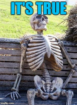 Waiting Skeleton Meme | IT'S TRUE | image tagged in memes,waiting skeleton | made w/ Imgflip meme maker
