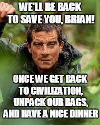 WE'LL BE BACK TO SAVE YOU, BRIAN! ONCE WE GET BACK TO CIVILIZATION, UNPACK OUR BAGS, AND HAVE A NICE DINNER | made w/ Imgflip meme maker
