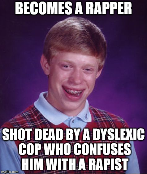 Bad Luck Brian Meme | BECOMES A RAPPER SHOT DEAD BY A DYSLEXIC COP WHO CONFUSES HIM WITH A RAPIST | image tagged in memes,bad luck brian | made w/ Imgflip meme maker