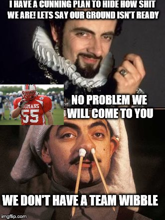 duck the romans | I HAVE A CUNNING PLAN TO HIDE HOW SHIT WE ARE! LETS SAY OUR GROUND ISN'T READY NO PROBLEM WE WILL COME TO YOU WE DON'T HAVE A TEAM WIBBLE | image tagged in football | made w/ Imgflip meme maker