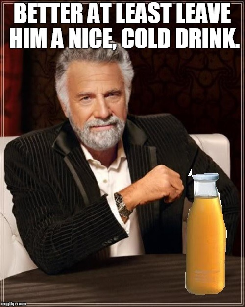 better drink my own piss | BETTER AT LEAST LEAVE HIM A NICE, COLD DRINK. | image tagged in better drink my own piss | made w/ Imgflip meme maker