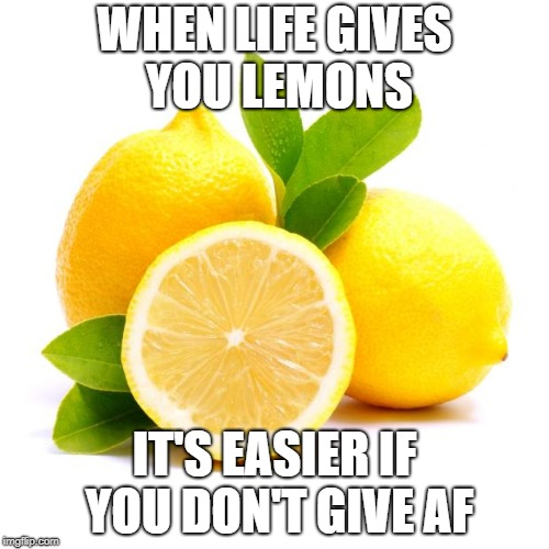 when lif gives you lemons | WHEN LIFE GIVES YOU LEMONS IT'S EASIER IF YOU DON'T GIVE AF | image tagged in when lif gives you lemons | made w/ Imgflip meme maker