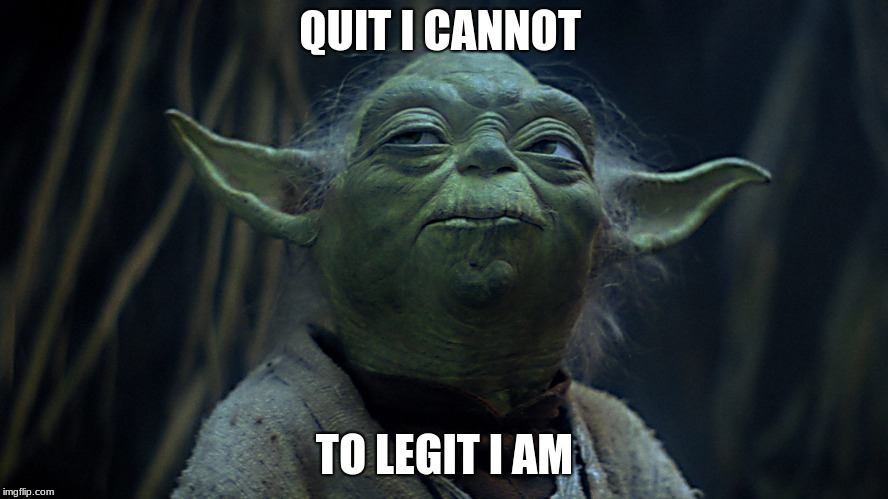 QUIT I CANNOT TO LEGIT I AM | image tagged in star wars yoda,funny memes | made w/ Imgflip meme maker
