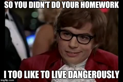 I Too Like To Live Dangerously Meme | SO YOU DIDN'T DO YOUR HOMEWORK I TOO LIKE TO LIVE DANGEROUSLY | image tagged in memes,i too like to live dangerously | made w/ Imgflip meme maker