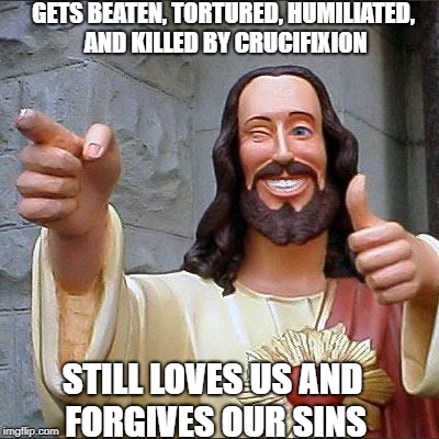 Always looking out for all of us. Jesus week 5/11/18-5/17/18 | GETS BEATEN, TORTURED, HUMILIATED, AND KILLED BY CRUCIFIXION STILL LOVES US AND FORGIVES OUR SINS | image tagged in memes,buddy christ | made w/ Imgflip meme maker