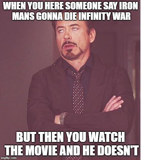 Face You Make Robert Downey Jr Meme | WHEN YOU HERE SOMEONE SAY IRON MANS GONNA DIE INFINITY WAR BUT THEN YOU WATCH THE MOVIE AND HE DOESN'T | image tagged in memes,face you make robert downey jr | made w/ Imgflip meme maker