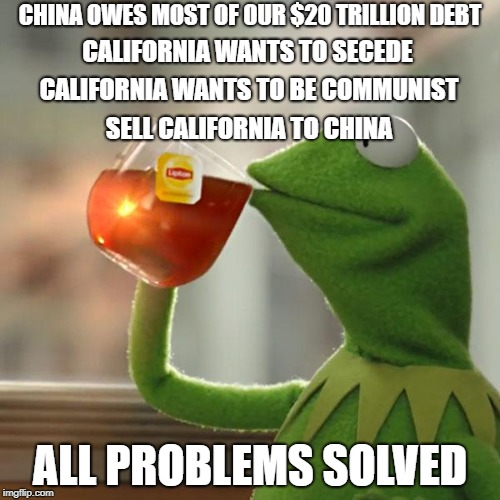 But Thats None Of My Business Meme | CHINA OWES MOST OF OUR $20 TRILLION DEBT ALL PROBLEMS SOLVED CALIFORNIA WANTS TO SECEDE CALIFORNIA WANTS TO BE COMMUNIST SELL CALIFORNIA TO  | image tagged in memes,but thats none of my business,kermit the frog | made w/ Imgflip meme maker