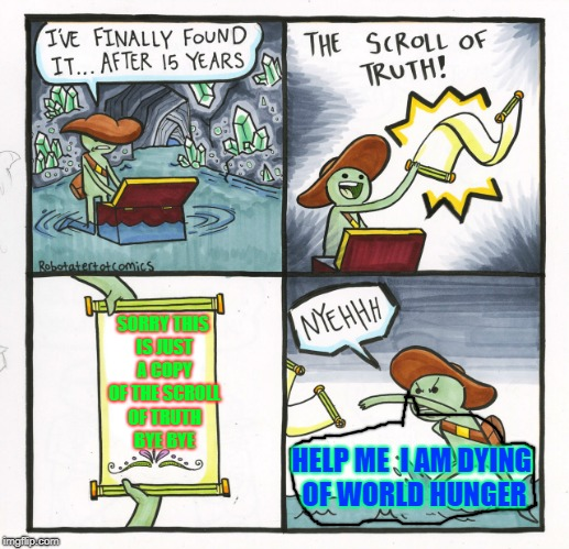 The Scroll of Truth Copy | SORRY THIS IS JUST A COPY OF THE SCROLL OF TRUTH BYE BYE HELP ME  I AM DYING OF WORLD HUNGER | image tagged in memes,the scroll of truth | made w/ Imgflip meme maker