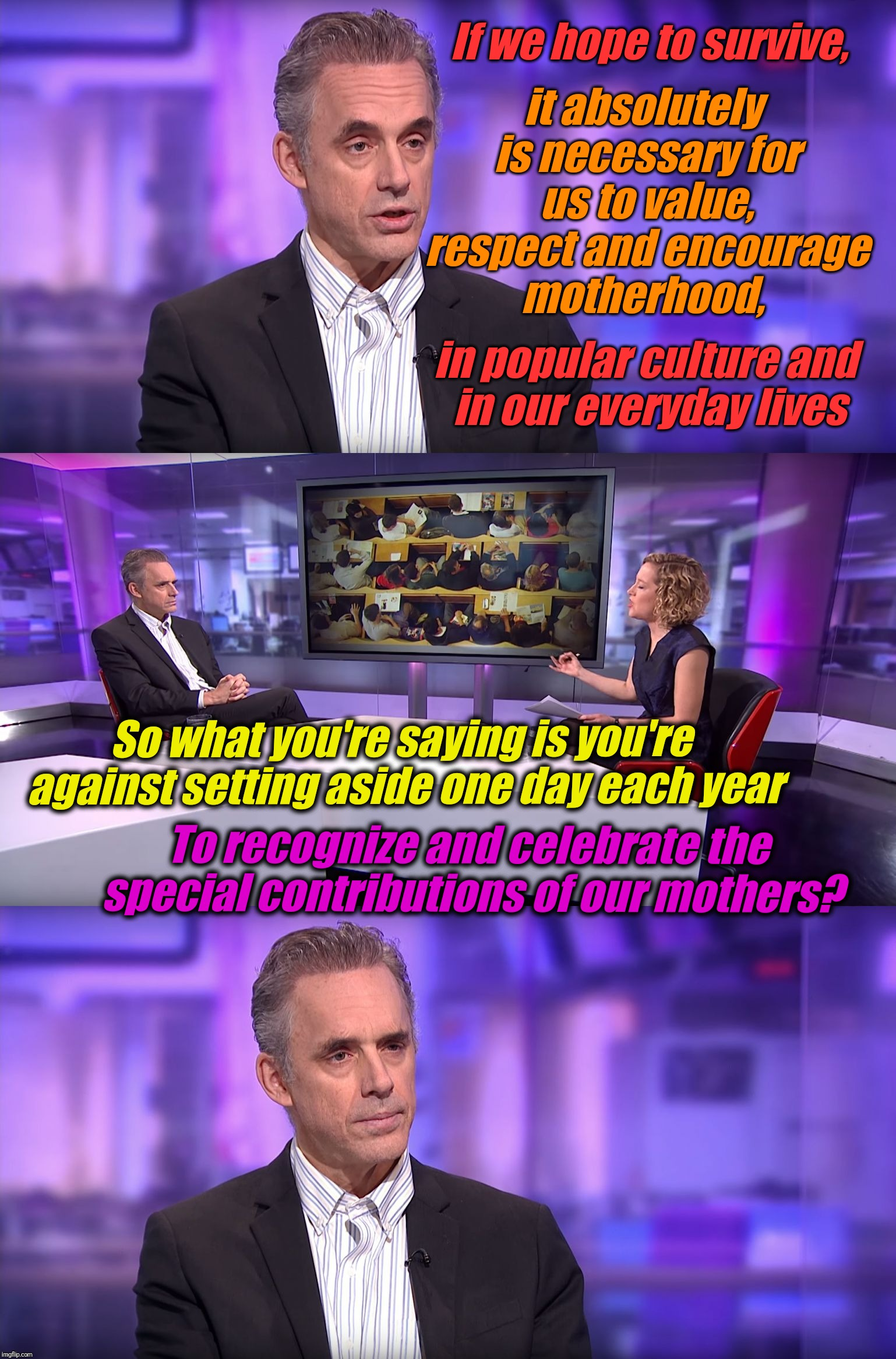 Hi, moms! Happy mother's day! | it absolutely is necessary for us to value, respect and encourage motherhood, So what you're saying is you're against setting aside one day  | image tagged in jordan peterson vs feminist interviewer,liberal logic,jordan peterson,mother's day,biased media,happy mother's day | made w/ Imgflip meme maker