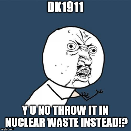 Y U No Meme | DK1911 Y U NO THROW IT IN NUCLEAR WASTE INSTEAD!? | image tagged in memes,y u no | made w/ Imgflip meme maker