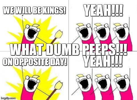 What Do We Want Meme | WE WILL BE KINGS! YEAH!!! ON OPPOSITE DAY! YEAH!!! WHAT DUMB PEEPS!!! | image tagged in memes,what do we want | made w/ Imgflip meme maker