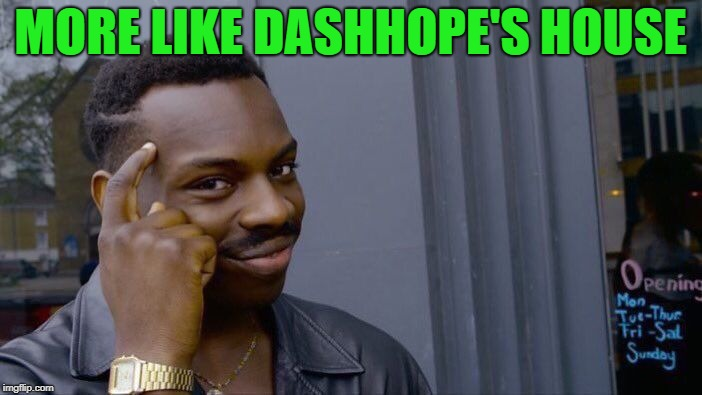 Roll Safe Think About It Meme | MORE LIKE DASHHOPE'S HOUSE | image tagged in memes,roll safe think about it | made w/ Imgflip meme maker