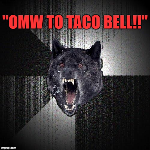 """OMW TO TACO BELL!!"" 
