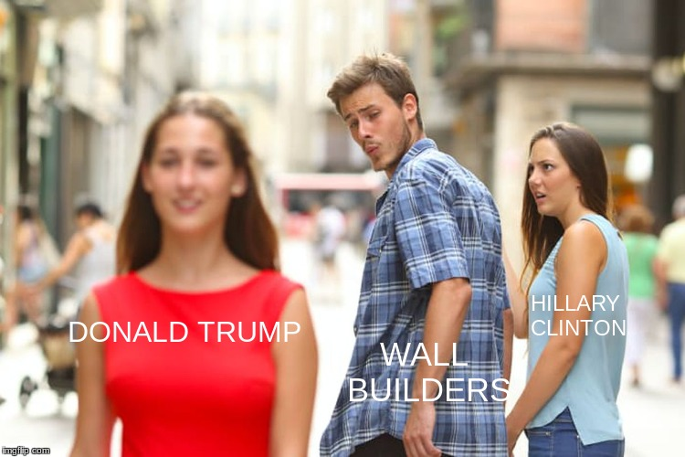 the election | DONALD TRUMP WALL BUILDERS HILLARY CLINTON | image tagged in memes,distracted boyfriend | made w/ Imgflip meme maker
