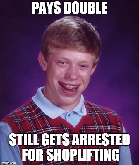 Bad Luck Brian Meme | PAYS DOUBLE STILL GETS ARRESTED FOR SHOPLIFTING | image tagged in memes,bad luck brian | made w/ Imgflip meme maker