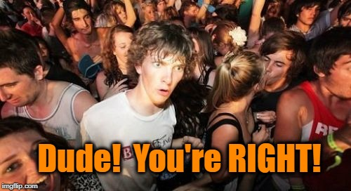 Dude!  You're RIGHT! | made w/ Imgflip meme maker