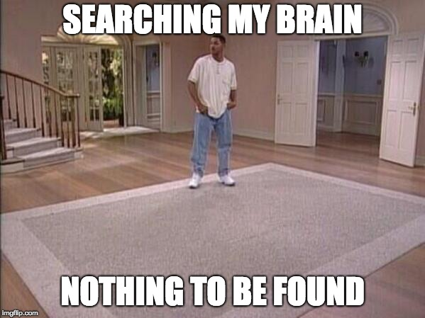 SEARCHING MY BRAIN NOTHING TO BE FOUND | image tagged in fresh prince alone | made w/ Imgflip meme maker