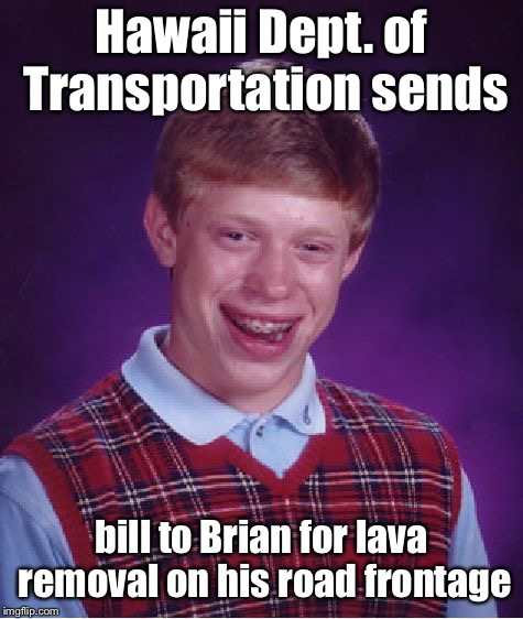 Bad Luck Brian Meme | Hawaii Dept. of Transportation sends bill to Brian for lava removal on his road frontage | image tagged in memes,bad luck brian | made w/ Imgflip meme maker