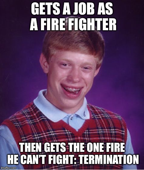 Bad Luck Brian Meme | GETS A JOB AS A FIRE FIGHTER THEN GETS THE ONE FIRE HE CAN'T FIGHT: TERMINATION | image tagged in memes,bad luck brian | made w/ Imgflip meme maker