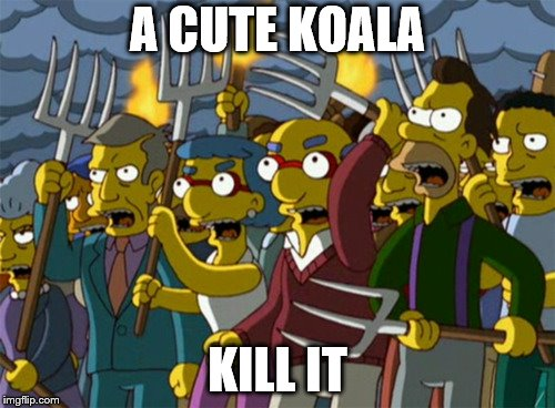 Simpsons Mob | A CUTE KOALA KILL IT | image tagged in simpsons mob | made w/ Imgflip meme maker