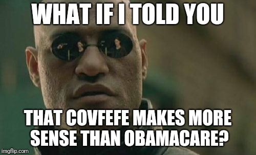 Matrix Morpheus Meme | WHAT IF I TOLD YOU THAT COVFEFE MAKES MORE SENSE THAN OBAMACARE? | image tagged in memes,matrix morpheus | made w/ Imgflip meme maker