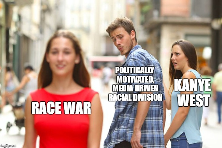 Distracted Kanye | RACE WAR POLITICALLY MOTIVATED, MEDIA DRIVEN RACIAL DIVISION KANYE WEST | image tagged in memes,distracted boyfriend,kanye west,race war,cnn fake news | made w/ Imgflip meme maker