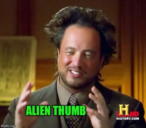 Ancient Aliens Meme | ALIEN THUMB | image tagged in memes,ancient aliens | made w/ Imgflip meme maker