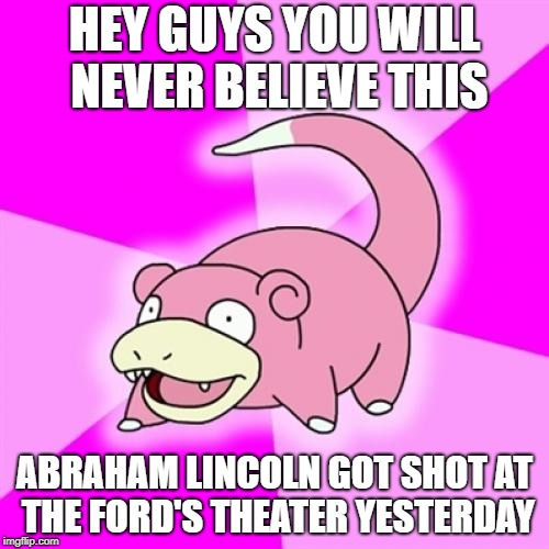 Slowpoke Meme | HEY GUYS YOU WILL NEVER BELIEVE THIS ABRAHAM LINCOLN GOT SHOT AT THE FORD'S THEATER YESTERDAY | image tagged in memes,slowpoke,abraham lincoln | made w/ Imgflip meme maker
