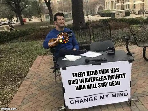 Dead Heroes Change My Mind | EVERY HERO THAT HAS DIED IN AVENGERS INFINITY WAR WILL STAY DEAD | image tagged in change my mind,memes,infinity war | made w/ Imgflip meme maker