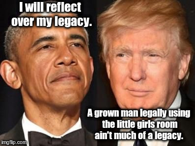 Obama trump | I will reflect over my legacy. A grown man legally using the little girls room ain't much of a legacy. | image tagged in obama trump | made w/ Imgflip meme maker
