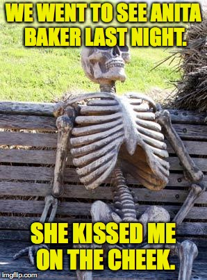 Waiting Skeleton Meme | WE WENT TO SEE ANITA BAKER LAST NIGHT. SHE KISSED ME ON THE CHEEK. | image tagged in memes,waiting skeleton | made w/ Imgflip meme maker