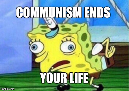 Mocking Spongebob Meme | COMMUNISM ENDS YOUR LIFE | image tagged in memes,mocking spongebob | made w/ Imgflip meme maker