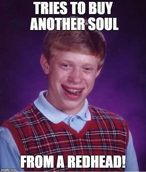Bad Luck Brian Meme | TRIES TO BUY ANOTHER SOUL FROM A REDHEAD! | image tagged in memes,bad luck brian | made w/ Imgflip meme maker