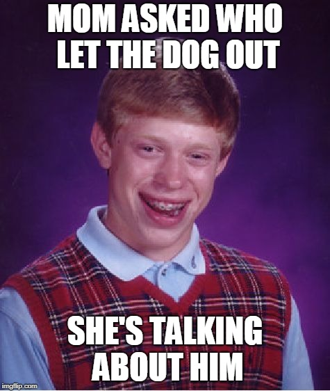 Bad Luck Brian Meme | MOM ASKED WHO LET THE DOG OUT SHE'S TALKING ABOUT HIM | image tagged in memes,bad luck brian | made w/ Imgflip meme maker