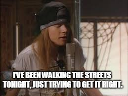 axle | I'VE BEEN WALKING THE STREETS TONIGHT, JUST TRYING TO GET IT RIGHT. | image tagged in axle | made w/ Imgflip meme maker