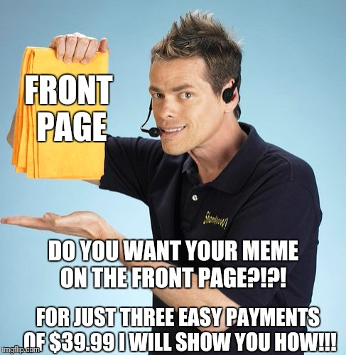 Sham Douche | FRONT PAGE FOR JUST THREE EASY PAYMENTS OF $39.99 I WILL SHOW YOU HOW!!! DO YOU WANT YOUR MEME ON THE FRONT PAGE?!?! | image tagged in infomercial,shamwow,memes,front page | made w/ Imgflip meme maker