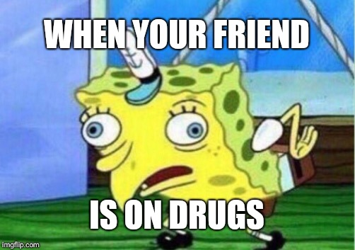 Mocking Spongebob Meme |  WHEN YOUR FRIEND; IS ON DRUGS | image tagged in memes,mocking spongebob | made w/ Imgflip meme maker