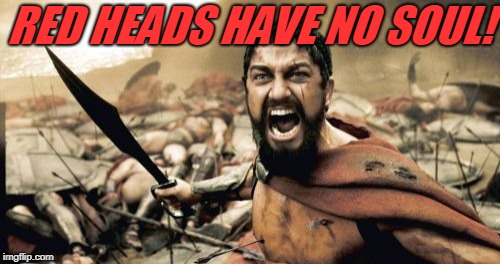 Sparta Leonidas Meme | RED HEADS HAVE NO SOUL! | image tagged in memes,sparta leonidas | made w/ Imgflip meme maker
