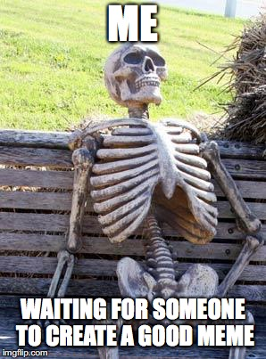 Waiting Skeleton Meme | ME WAITING FOR SOMEONE TO CREATE A GOOD MEME | image tagged in memes,waiting skeleton | made w/ Imgflip meme maker