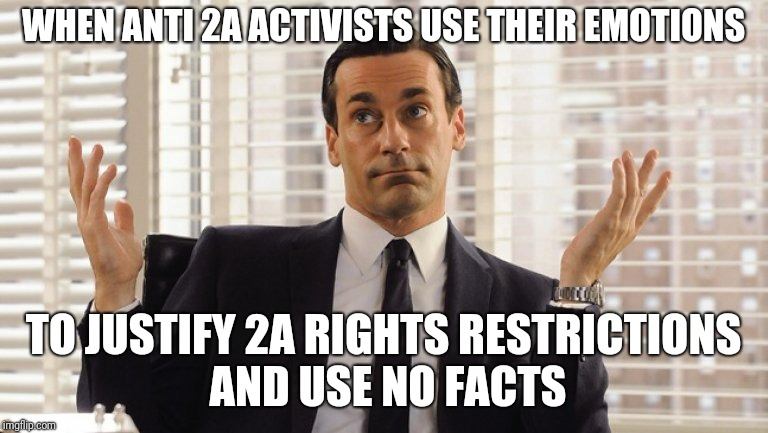 emotional gun control | WHEN ANTI 2A ACTIVISTS USE THEIR EMOTIONS TO JUSTIFY 2A RIGHTS RESTRICTIONS AND USE NO FACTS | image tagged in john hamm hands up mad men | made w/ Imgflip meme maker