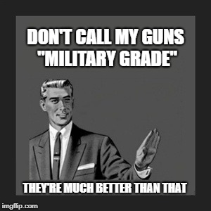 "Much better | DON'T CALL MY GUNS ""MILITARY GRADE"" THEY'RE MUCH BETTER THAN THAT 