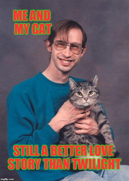 ME AND MY CAT STILL A BETTER LOVE STORY THAN TWILIGHT | made w/ Imgflip meme maker