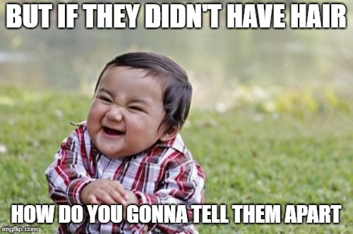 Evil Toddler Meme | BUT IF THEY DIDN'T HAVE HAIR HOW DO YOU GONNA TELL THEM APART | image tagged in memes,evil toddler | made w/ Imgflip meme maker