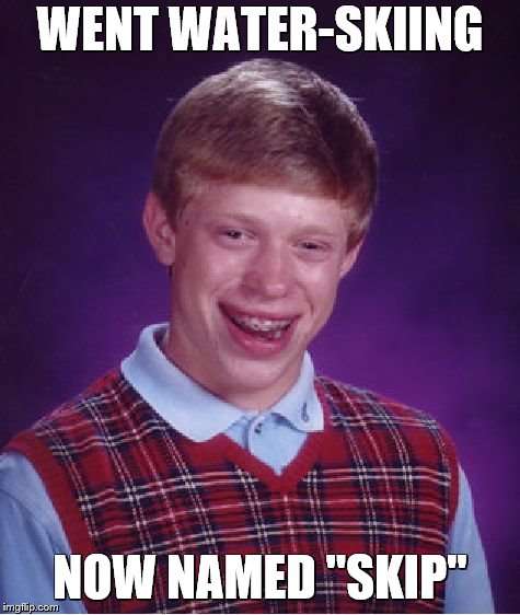 "Bad Luck Brian Meme | WENT WATER-SKIING NOW NAMED ""SKIP"" 