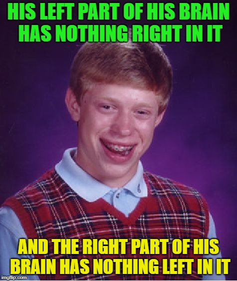 It's a no brainer | HIS LEFT PART OF HIS BRAIN HAS NOTHING RIGHT IN IT AND THE RIGHT PART OF HIS BRAIN HAS NOTHING LEFT IN IT | image tagged in memes,bad luck brian | made w/ Imgflip meme maker