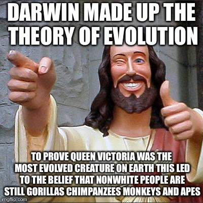 Jesus | DARWIN MADE UP THE THEORY OF EVOLUTION TO PROVE QUEEN VICTORIA WAS THE MOST EVOLVED CREATURE ON EARTH THIS LED TO THE BELIEF THAT NONWHITE P | image tagged in jesus | made w/ Imgflip meme maker