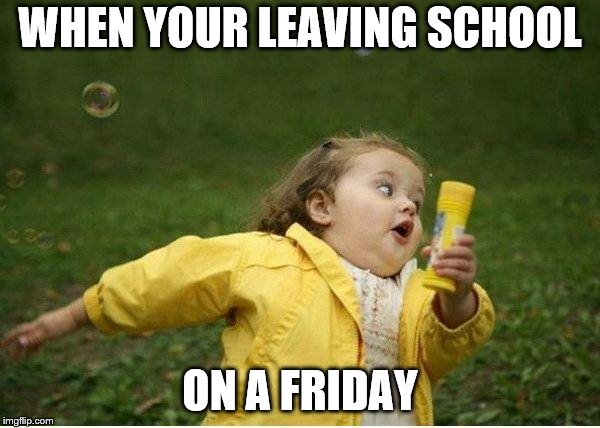 Chubby Bubbles Girl Meme | WHEN YOUR LEAVING SCHOOL ON A FRIDAY | image tagged in memes,chubby bubbles girl | made w/ Imgflip meme maker