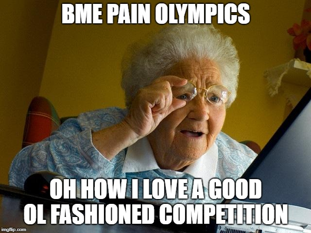 BME YOU MEAN OWWW! | BME PAIN OLYMPICS OH HOW I LOVE A GOOD OL FASHIONED COMPETITION | image tagged in grandma finds the internet,grandma,pain,olympics | made w/ Imgflip meme maker
