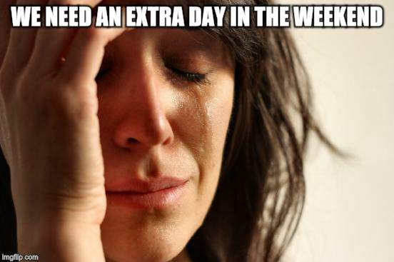 First World Problems Meme | WE NEED AN EXTRA DAY IN THE WEEKEND. | image tagged in memes,first world problems | made w/ Imgflip meme maker