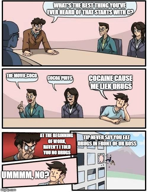 Boardroom Meeting Suggestion Meme | WHAT'S THE BEST THING YOU'VE EVER HEARD OF THAT STARTS WITH C? THE MOVIE,COCO COCOA PUFFS COCAINE CAUSE ME LIEK DRUGS AT THE BEGINNING OF WO | image tagged in memes,boardroom meeting suggestion | made w/ Imgflip meme maker